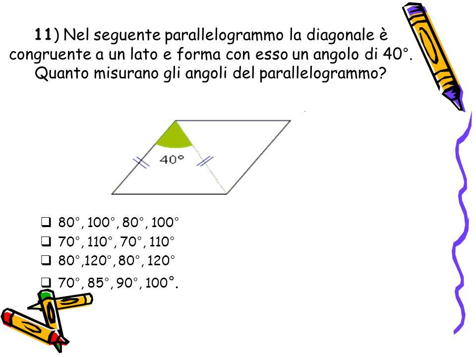 11) Nel seguente parallelogrammo la diagonale è congruente a un lato e forma con esso un angolo di 40°. Quanto misurano gli angoli del parallelogrammo