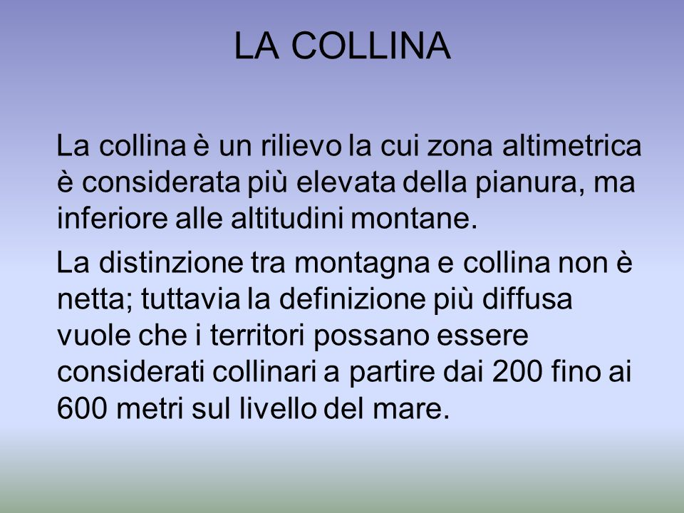 LA COLLINA La collina è un rilievo la cui zona altimetrica è considerata più elevata della pianura, ma inferiore alle altitudini montane.