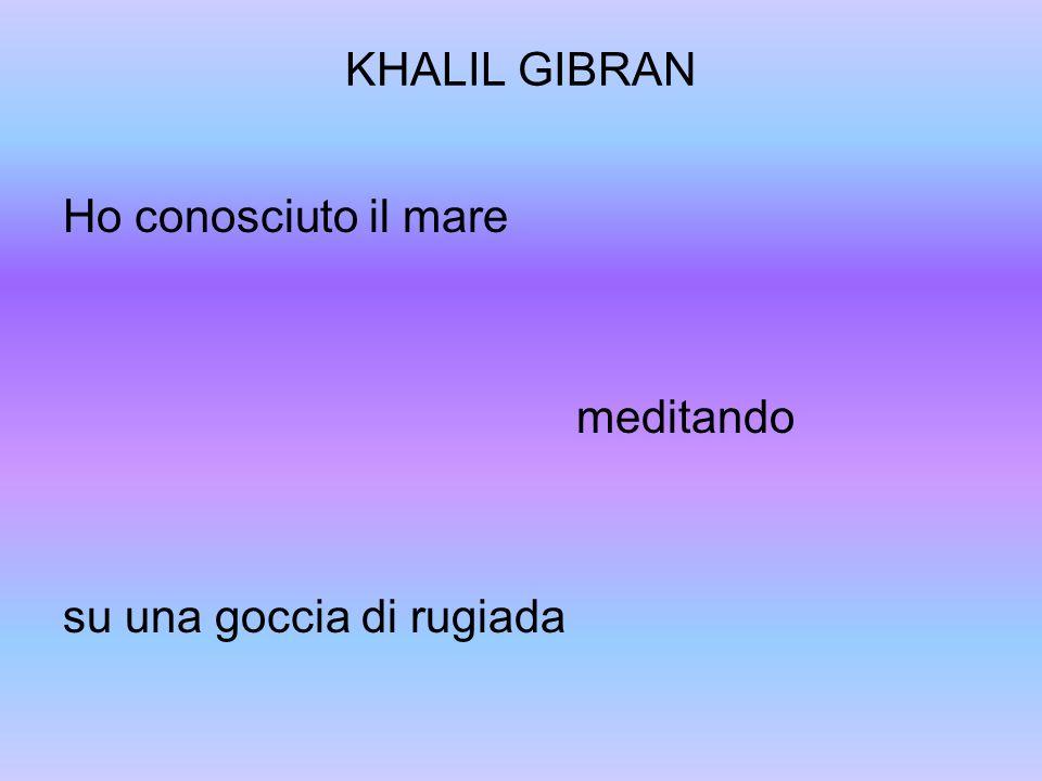 KHALIL GIBRAN Ho conosciuto il mare meditando su una goccia di rugiada