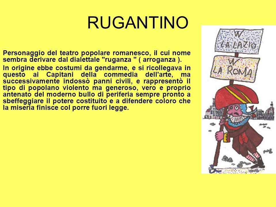 RUGANTINO Personaggio del teatro popolare romanesco, il cui nome sembra derivare dal dialettale ruganza ( arroganza ).