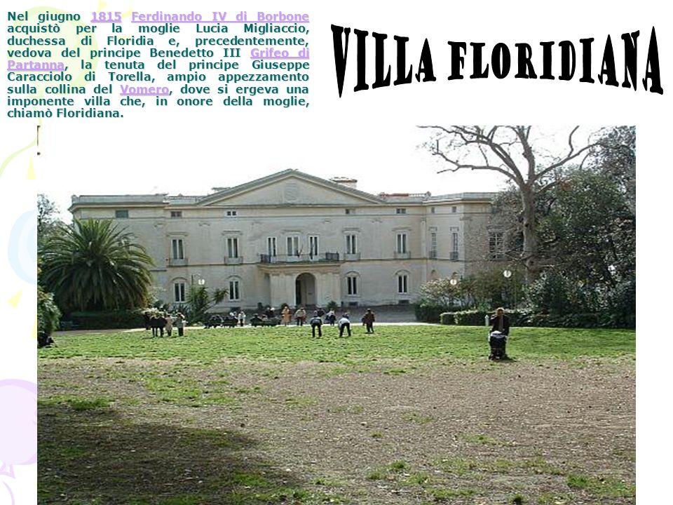 Nel giugno 1815 Ferdinando IV di Borbone acquistò per la moglie Lucia Migliaccio, duchessa di Floridia e, precedentemente, vedova del principe Benedetto III Grifeo di Partanna, la tenuta del principe Giuseppe Caracciolo di Torella, ampio appezzamento sulla collina del Vomero, dove si ergeva una imponente villa che, in onore della moglie, chiamò Floridiana.