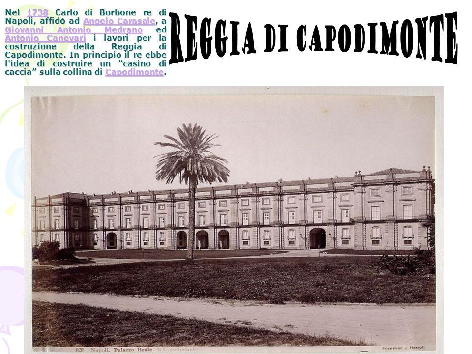 Nel 1738 Carlo di Borbone re di Napoli, affidò ad Angelo Carasale, a Giovanni Antonio Medrano ed Antonio Canevari i lavori per la costruzione della Reggia di Capodimonte. In principio il re ebbe l idea di costruire un casino di caccia sulla collina di Capodimonte.