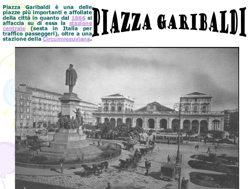 Piazza Garibaldi è una delle piazze più importanti e affollate della città in quanto dal 1866 si affaccia su di essa la stazione centrale (sesta in Italia per traffico passeggeri), oltre a una stazione della Circumvesuviana.