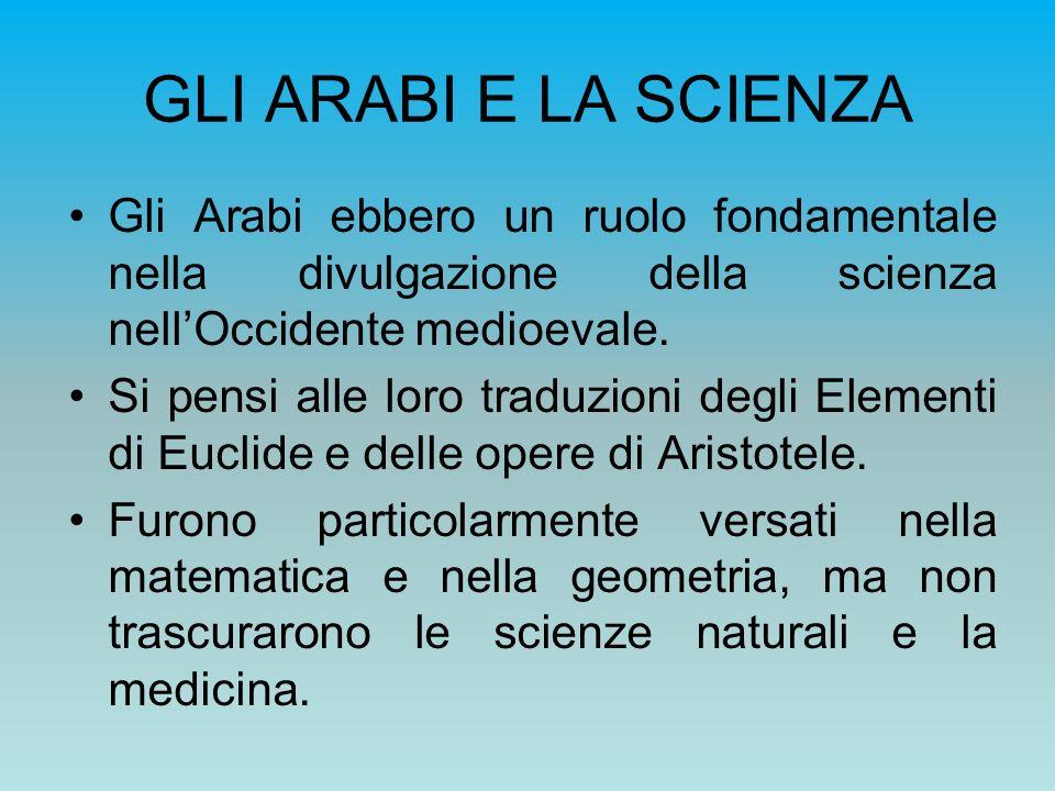 GLI ARABI E LA SCIENZA Gli Arabi ebbero un ruolo fondamentale nella divulgazione della scienza nell'Occidente medioevale.