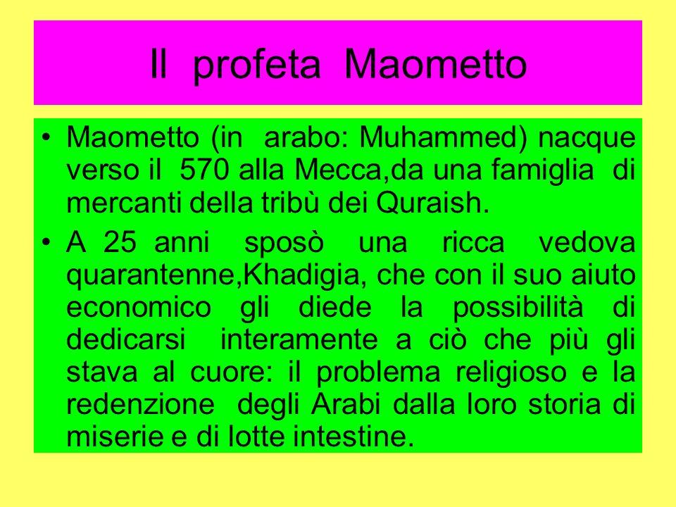 Il profeta Maometto Maometto (in arabo: Muhammed) nacque verso il 570 alla Mecca,da una famiglia di mercanti della tribù dei Quraish.