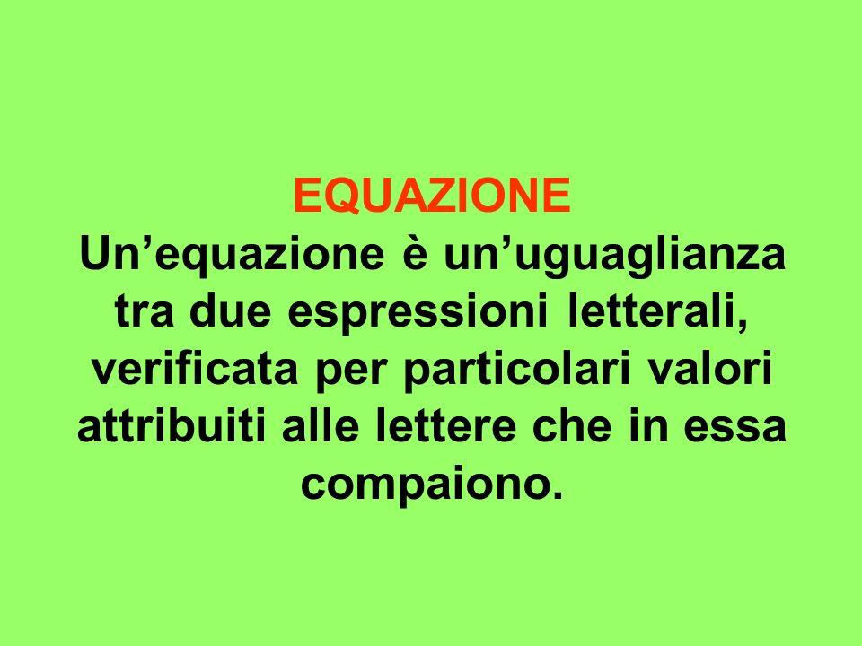 EQUAZIONE Un'equazione è un'uguaglianza tra due espressioni letterali, verificata per particolari valori attribuiti alle lettere che in essa compaiono.