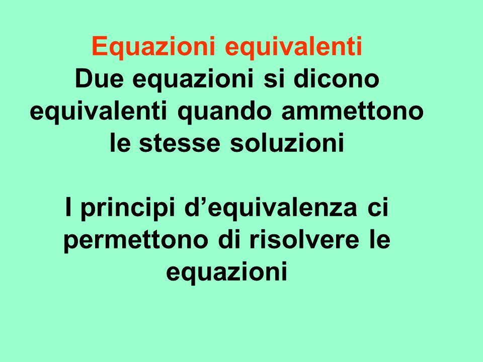 Equazioni equivalenti Due equazioni si dicono equivalenti quando ammettono le stesse soluzioni I principi d'equivalenza ci permettono di risolvere le equazioni