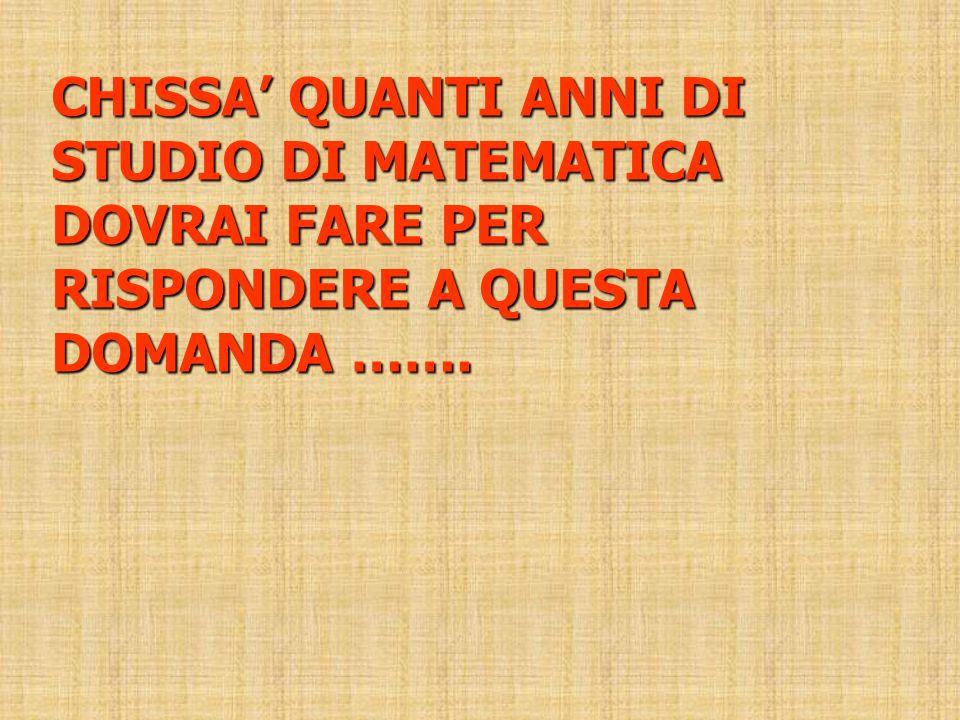 CHISSA' QUANTI ANNI DI STUDIO DI MATEMATICA DOVRAI FARE PER RISPONDERE A QUESTA DOMANDA …….
