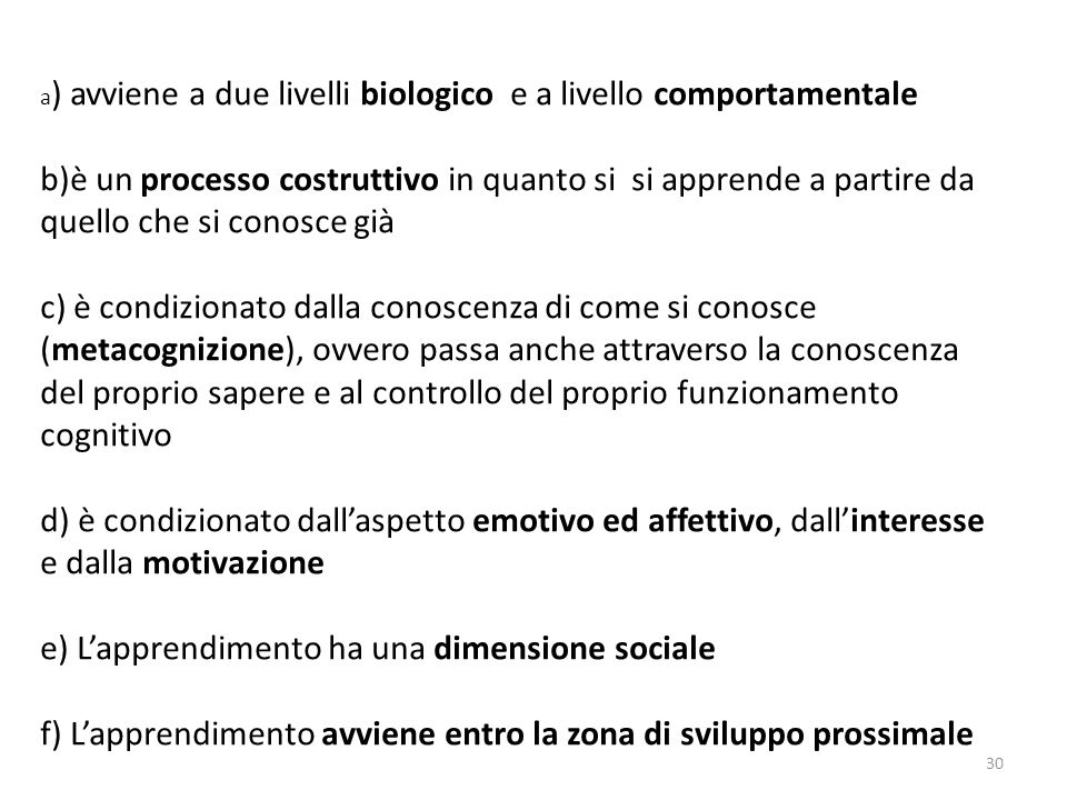 a) avviene a due livelli biologico e a livello comportamentale b)è un processo costruttivo in quanto si si apprende a partire da quello che si conosce già c) è condizionato dalla conoscenza di come si conosce (metacognizione), ovvero passa anche attraverso la conoscenza del proprio sapere e al controllo del proprio funzionamento cognitivo d) è condizionato dall'aspetto emotivo ed affettivo, dall'interesse e dalla motivazione e) L'apprendimento ha una dimensione sociale f) L'apprendimento avviene entro la zona di sviluppo prossimale