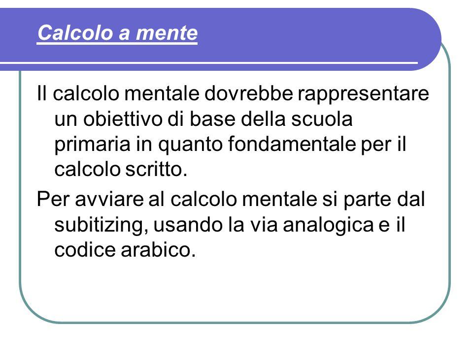Calcolo a mente Il calcolo mentale dovrebbe rappresentare un obiettivo di base della scuola primaria in quanto fondamentale per il calcolo scritto.