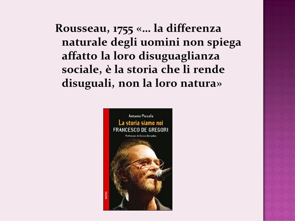 Rousseau, 1755 «… la differenza naturale degli uomini non spiega affatto la loro disuguaglianza sociale, è la storia che li rende disuguali, non la loro natura»