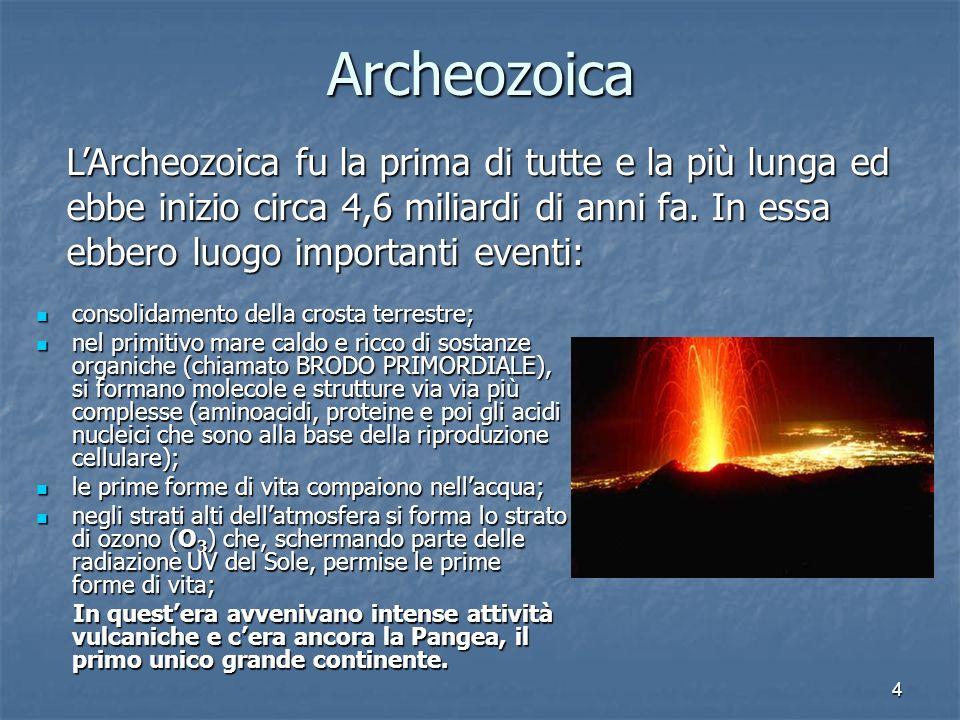 ArcheozoicaL'Archeozoica fu la prima di tutte e la più lunga ed ebbe inizio circa 4,6 miliardi di anni fa. In essa ebbero luogo importanti eventi: