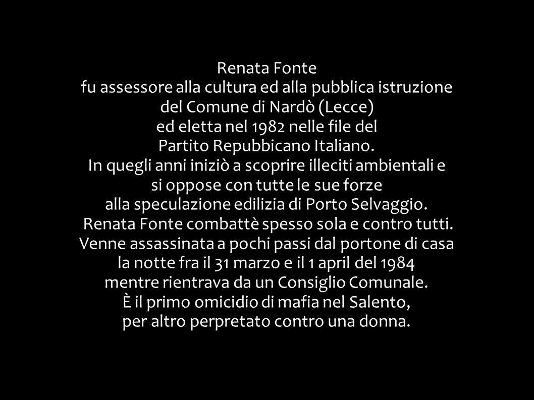 Renata Fonte fu assessore alla cultura ed alla pubblica istruzione del Comune di Nardò (Lecce) ed eletta nel 1982 nelle file del Partito Repubbicano Italiano.