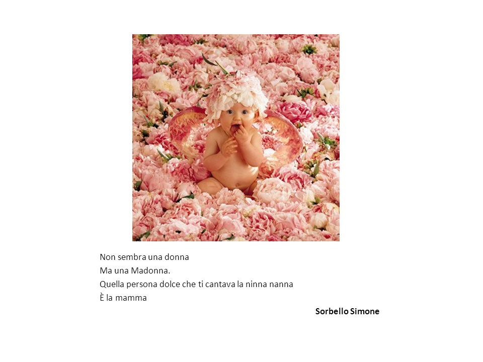 Non sembra una donna Ma una Madonna. Quella persona dolce che ti cantava la ninna nanna. È la mamma.