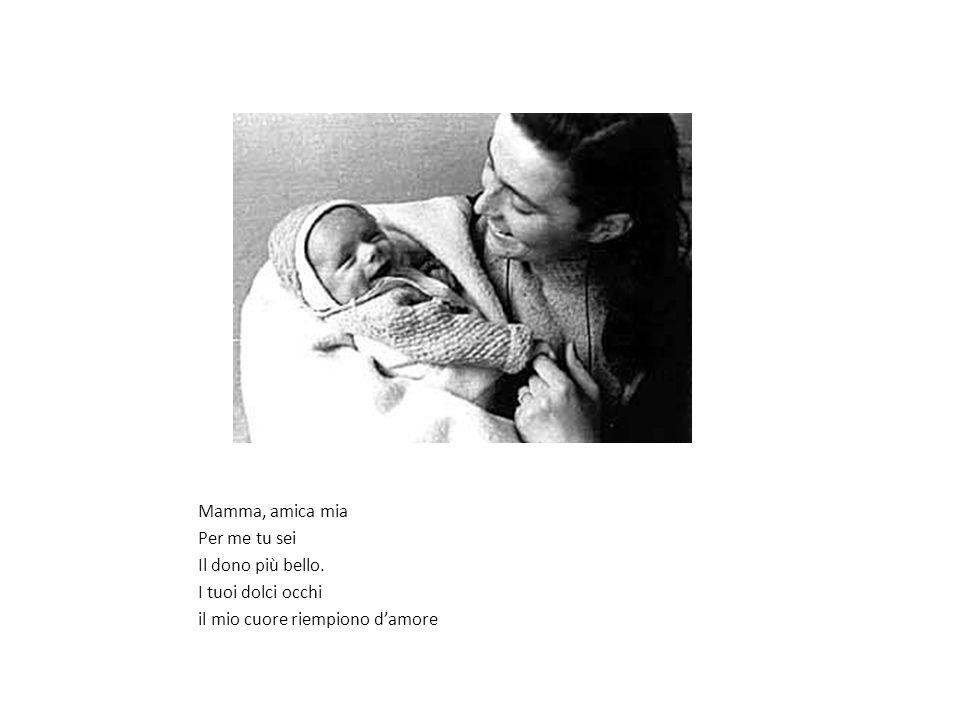 Mamma, amica mia Per me tu sei Il dono più bello. I tuoi dolci occhi il mio cuore riempiono d'amore