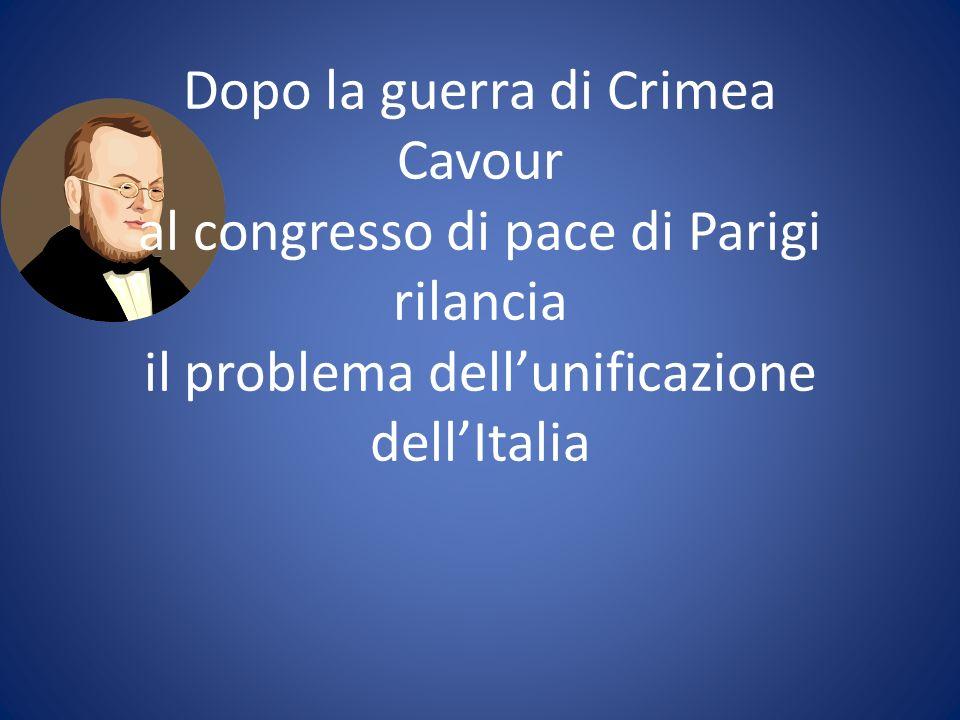 Dopo la guerra di Crimea Cavour al congresso di pace di Parigi rilancia il problema dell'unificazione dell'Italia