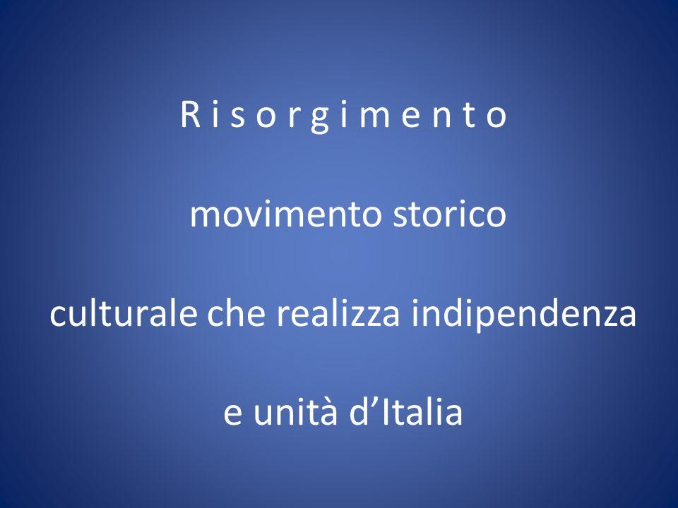 R i s o r g i m e n t o movimento storico culturale che realizza indipendenza e unità d'Italia