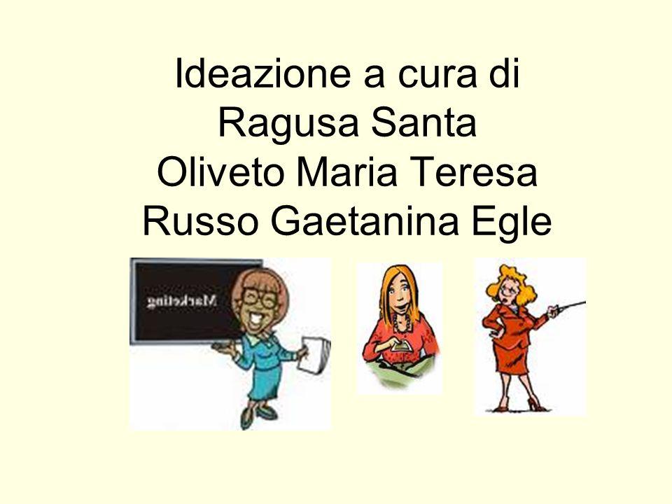 Ideazione a cura di Ragusa Santa Oliveto Maria Teresa Russo Gaetanina Egle