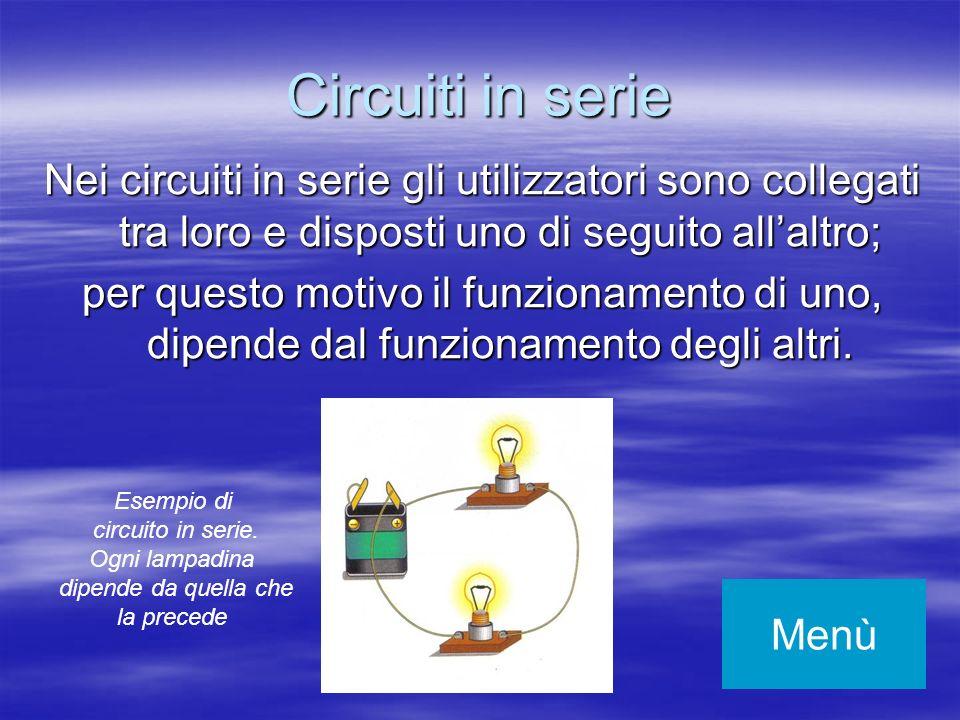 Circuiti in serie Nei circuiti in serie gli utilizzatori sono collegati tra loro e disposti uno di seguito all'altro;