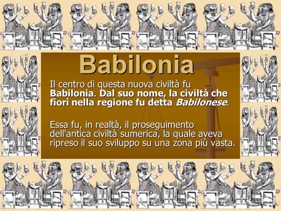 Babilonia Il centro di questa nuova civiltà fu Babilonia. Dal suo nome, la civiltà che fiorì nella regione fu detta Babilonese.