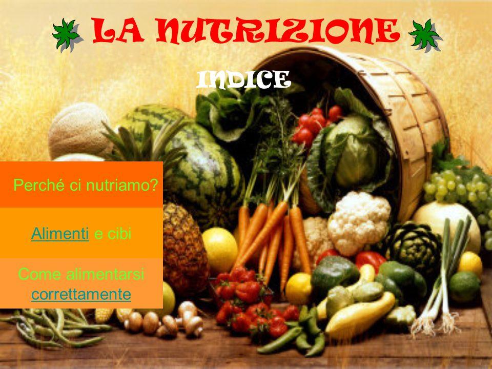 LA NUTRIZIONE INDICE Perché ci nutriamo Alimenti e cibi