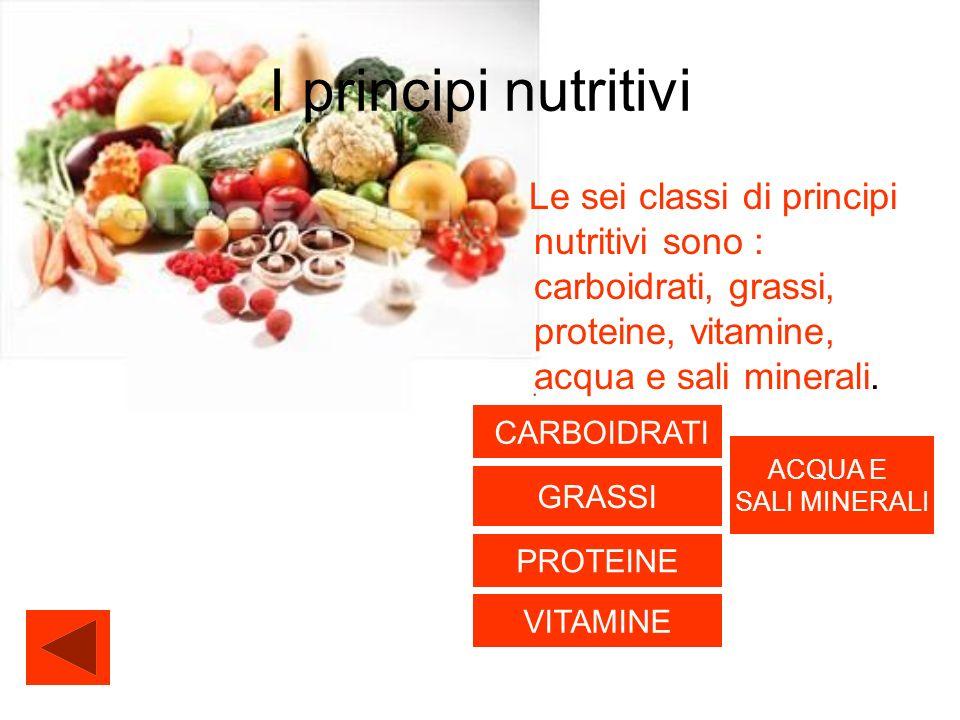 I principi nutritivi Le sei classi di principi nutritivi sono : carboidrati, grassi, proteine, vitamine, acqua e sali minerali.