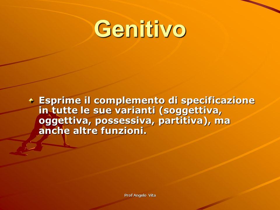 Genitivo Esprime il complemento di specificazione in tutte le sue varianti (soggettiva, oggettiva, possessiva, partitiva), ma anche altre funzioni.