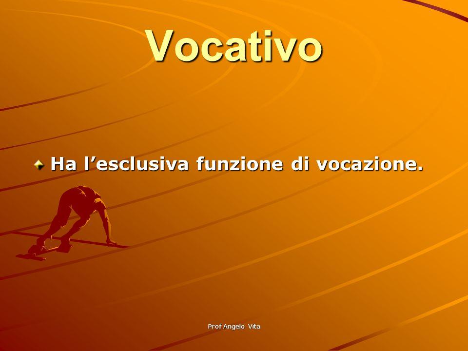 Vocativo Ha l'esclusiva funzione di vocazione. Prof Angelo Vita