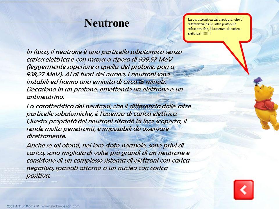 Neutrone La caratteristica dei neutroni, che li differenzia dalle altre particelle subatomiche, è l assenza di carica elettrica!!!!!!!!!