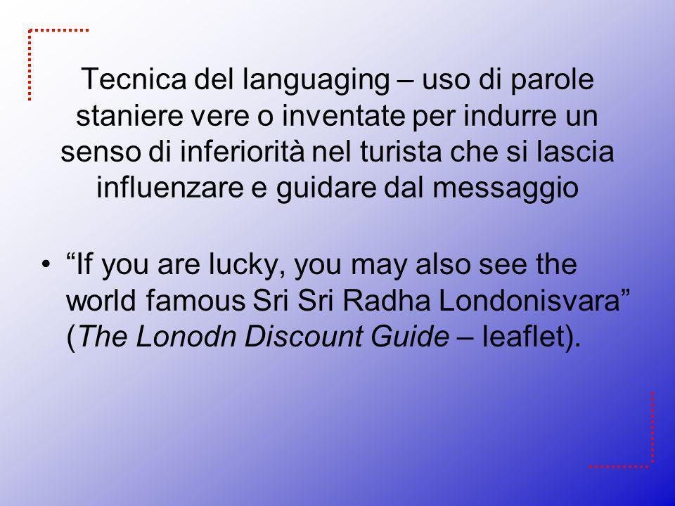 Tecnica del languaging – uso di parole staniere vere o inventate per indurre un senso di inferiorità nel turista che si lascia influenzare e guidare dal messaggio