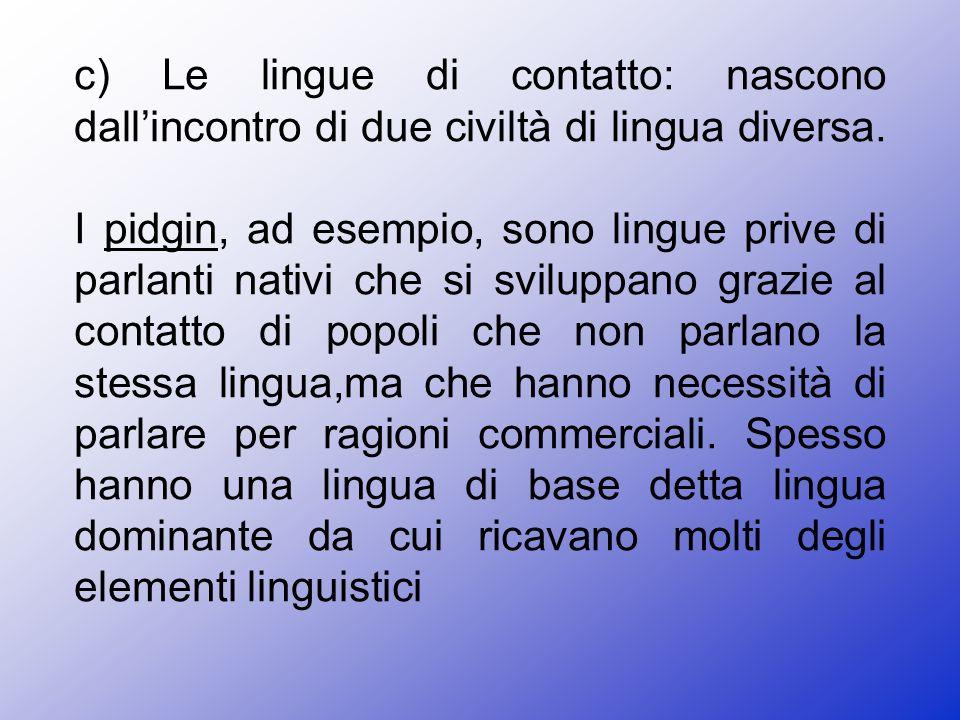 c) Le lingue di contatto: nascono dall'incontro di due civiltà di lingua diversa.