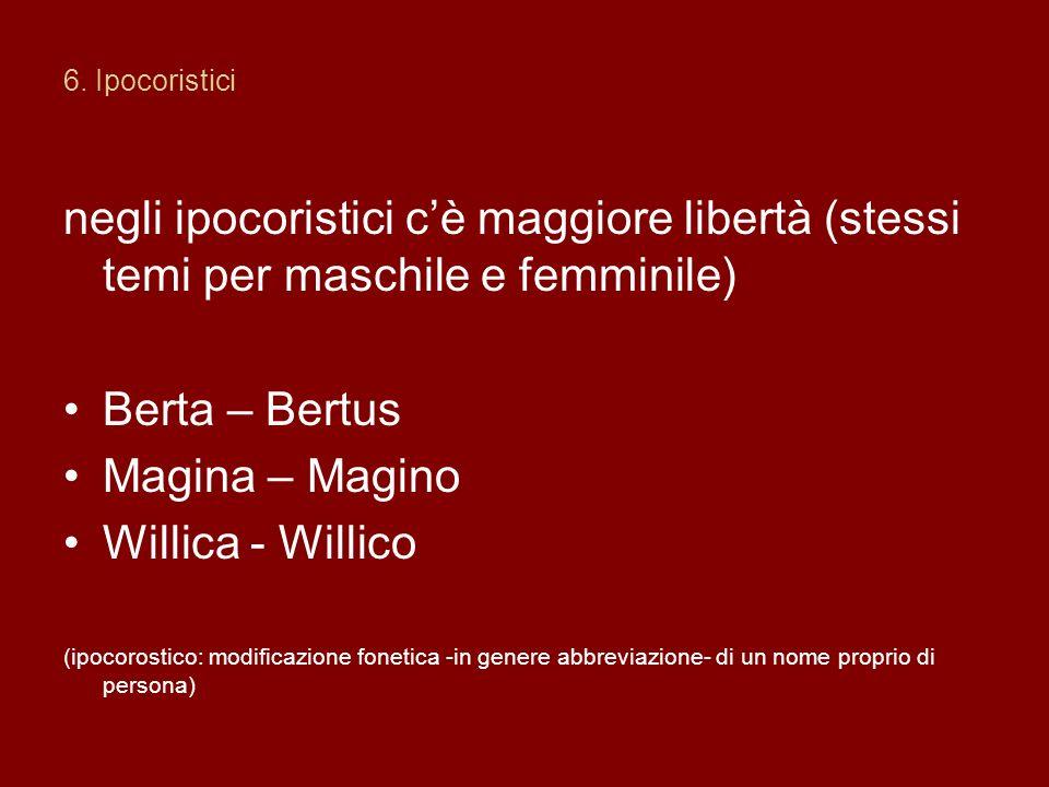 6. Ipocoristici negli ipocoristici c'è maggiore libertà (stessi temi per maschile e femminile) Berta – Bertus.