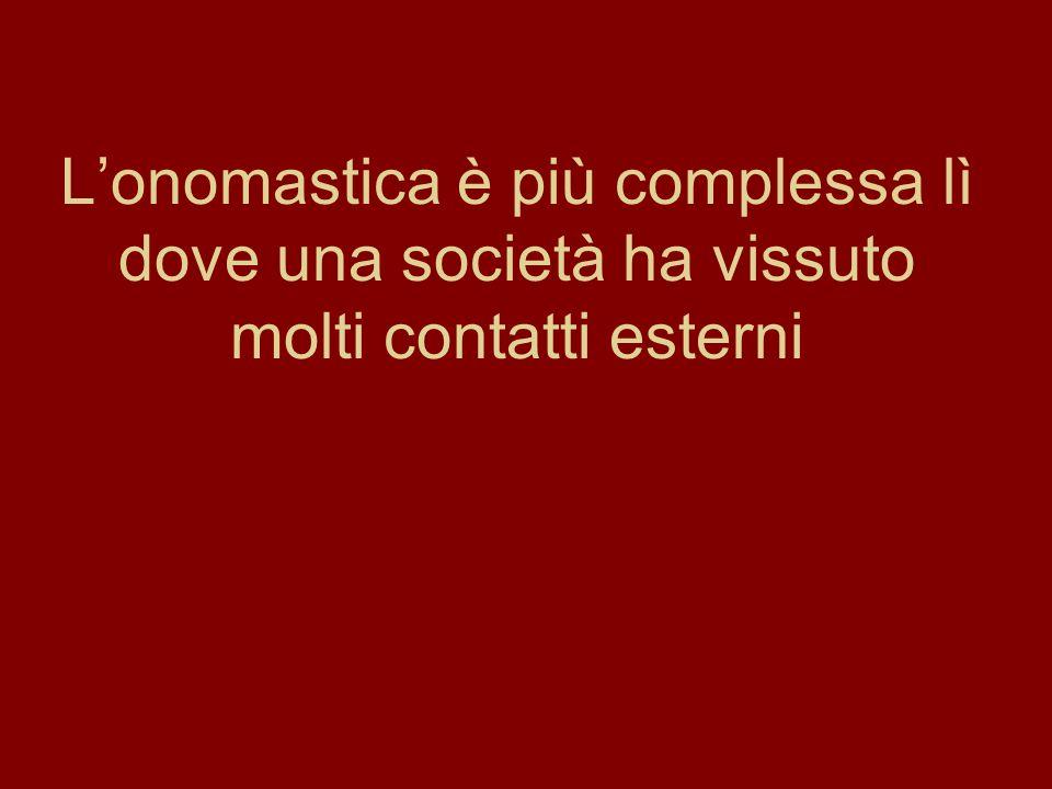L'onomastica è più complessa lì dove una società ha vissuto molti contatti esterni