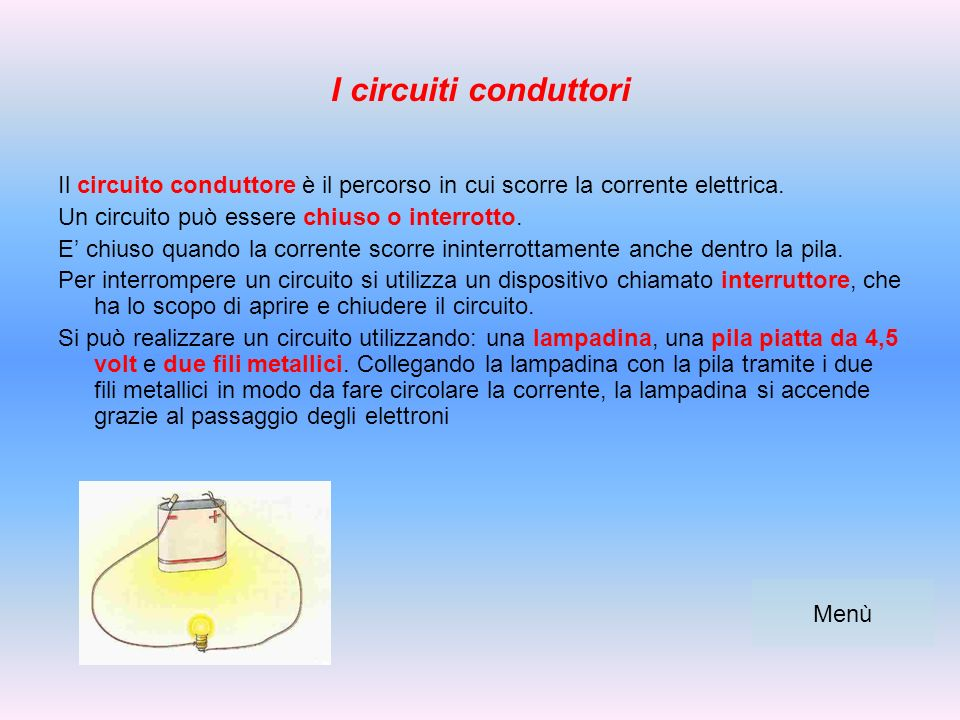 I circuiti conduttori Il circuito conduttore è il percorso in cui scorre la corrente elettrica. Un circuito può essere chiuso o interrotto.