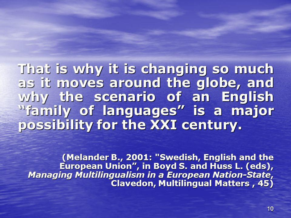 That is why it is changing so much as it moves around the globe, and why the scenario of an English family of languages is a major possibility for the XXI century.