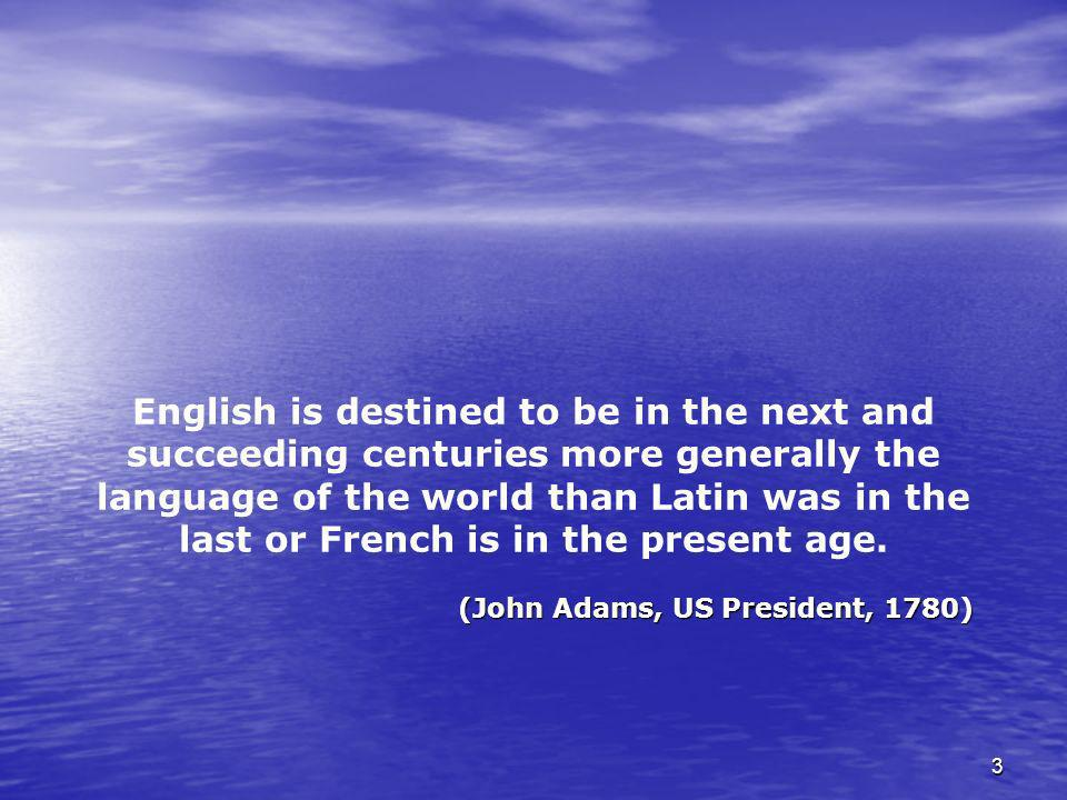 English is destined to be in the next and succeeding centuries more generally the language of the world than Latin was in the last or French is in the present age.