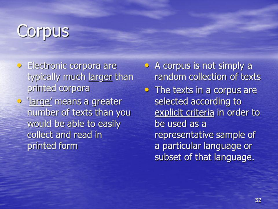 Corpus Electronic corpora are typically much larger than printed corpora.