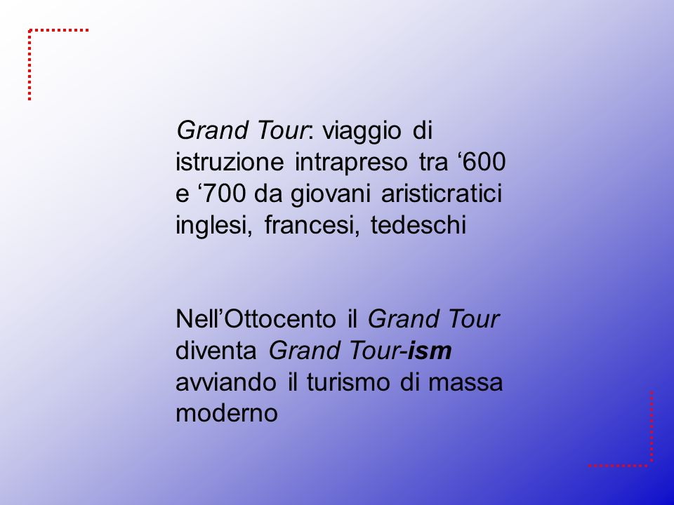 Grand Tour: viaggio di istruzione intrapreso tra '600 e '700 da giovani aristicratici inglesi, francesi, tedeschi