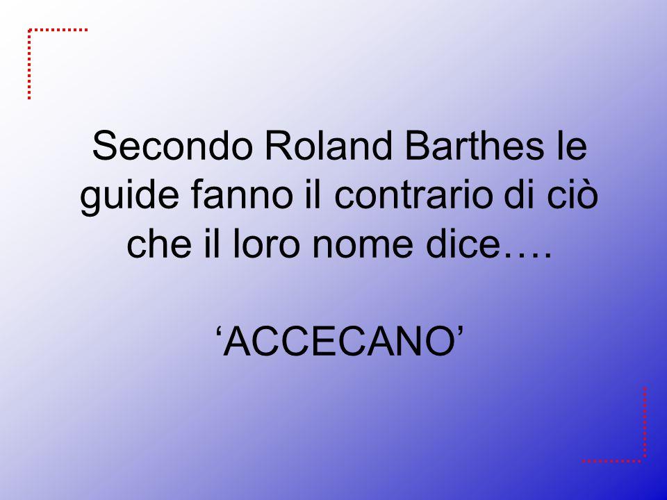 Secondo Roland Barthes le guide fanno il contrario di ciò che il loro nome dice…. 'ACCECANO'