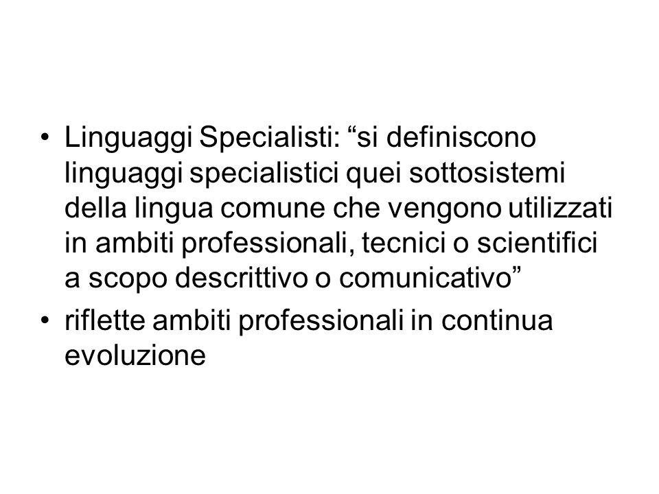 Linguaggi Specialisti: si definiscono linguaggi specialistici quei sottosistemi della lingua comune che vengono utilizzati in ambiti professionali, tecnici o scientifici a scopo descrittivo o comunicativo