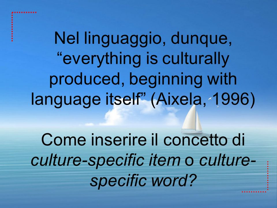 Nel linguaggio, dunque, everything is culturally produced, beginning with language itself (Aixela, 1996) Come inserire il concetto di culture-specific item o culture-specific word