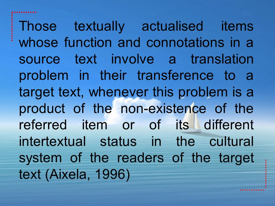 Those textually actualised items whose function and connotations in a source text involve a translation problem in their transference to a target text, whenever this problem is a product of the non-existence of the referred item or of its different intertextual status in the cultural system of the readers of the target text (Aixela, 1996)
