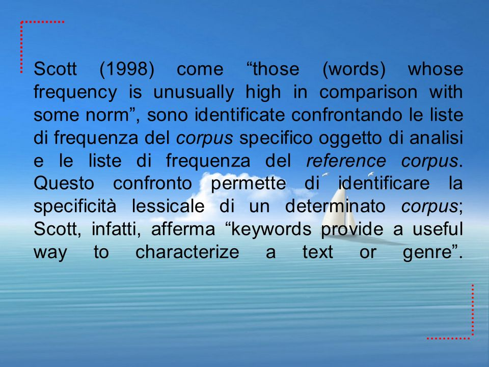 Scott (1998) come those (words) whose frequency is unusually high in comparison with some norm , sono identificate confrontando le liste di frequenza del corpus specifico oggetto di analisi e le liste di frequenza del reference corpus.