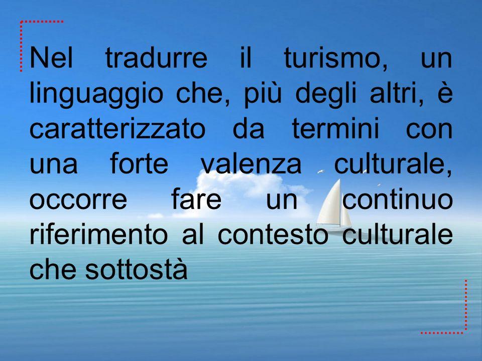 Nel tradurre il turismo, un linguaggio che, più degli altri, è caratterizzato da termini con una forte valenza culturale, occorre fare un continuo riferimento al contesto culturale che sottostà