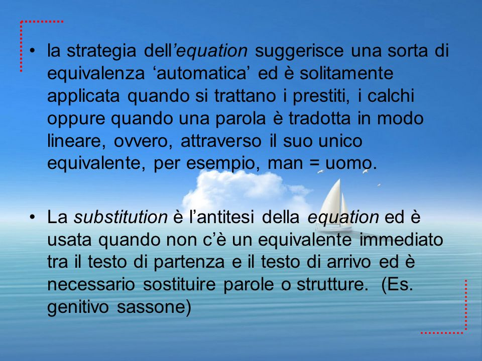 la strategia dell'equation suggerisce una sorta di equivalenza 'automatica' ed è solitamente applicata quando si trattano i prestiti, i calchi oppure quando una parola è tradotta in modo lineare, ovvero, attraverso il suo unico equivalente, per esempio, man = uomo.