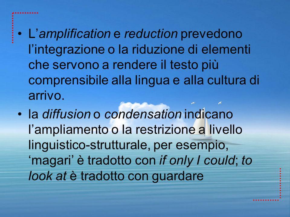 L'amplification e reduction prevedono l'integrazione o la riduzione di elementi che servono a rendere il testo più comprensibile alla lingua e alla cultura di arrivo.