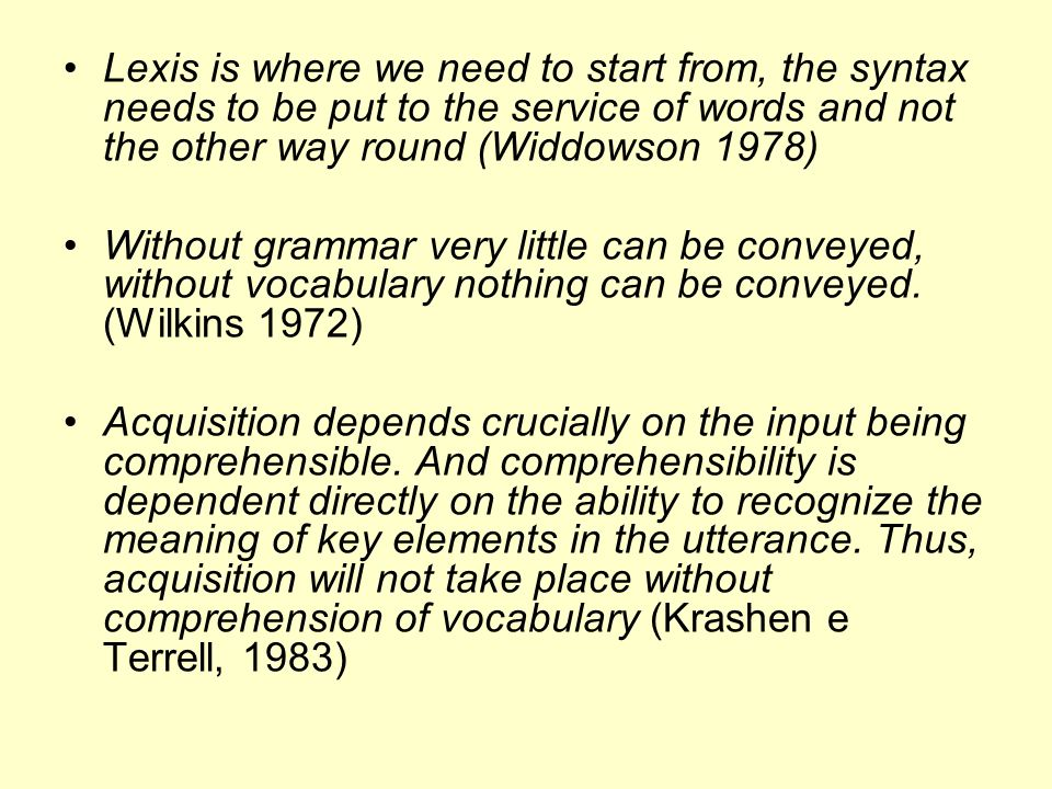 Lexis is where we need to start from, the syntax needs to be put to the service of words and not the other way round (Widdowson 1978)