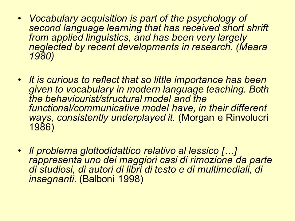 Vocabulary acquisition is part of the psychology of second language learning that has received short shrift from applied linguistics, and has been very largely neglected by recent developments in research. (Meara 1980)