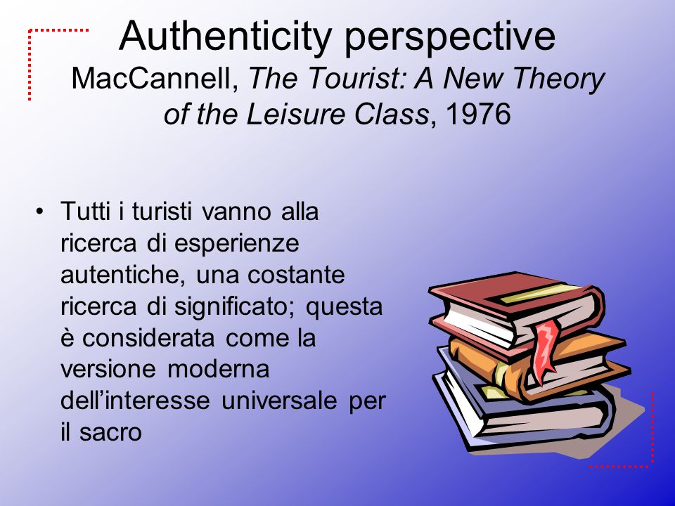 Authenticity perspective MacCannell, The Tourist: A New Theory of the Leisure Class, 1976