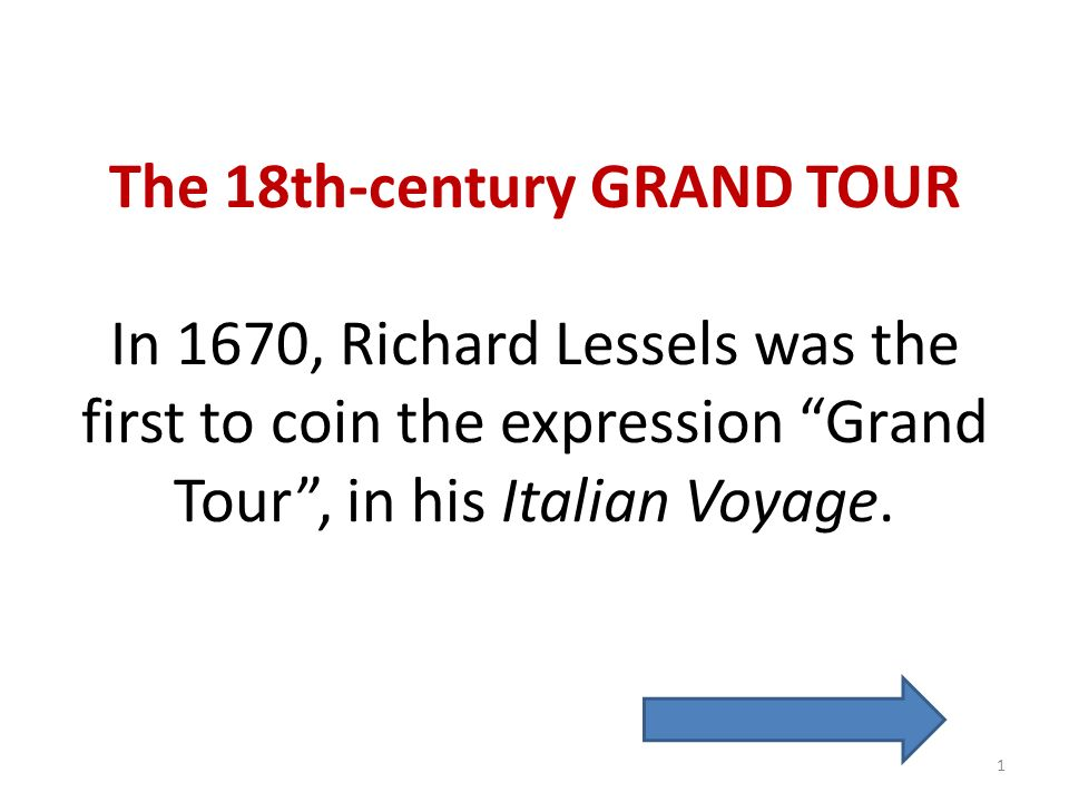 The 18th-century GRAND TOUR In 1670, Richard Lessels was the first to coin the expression Grand Tour , in his Italian Voyage.